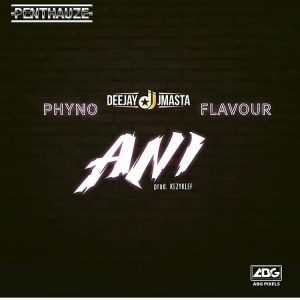 Download Deejay J Masta Ani ft Phyno & Flavour Mp3